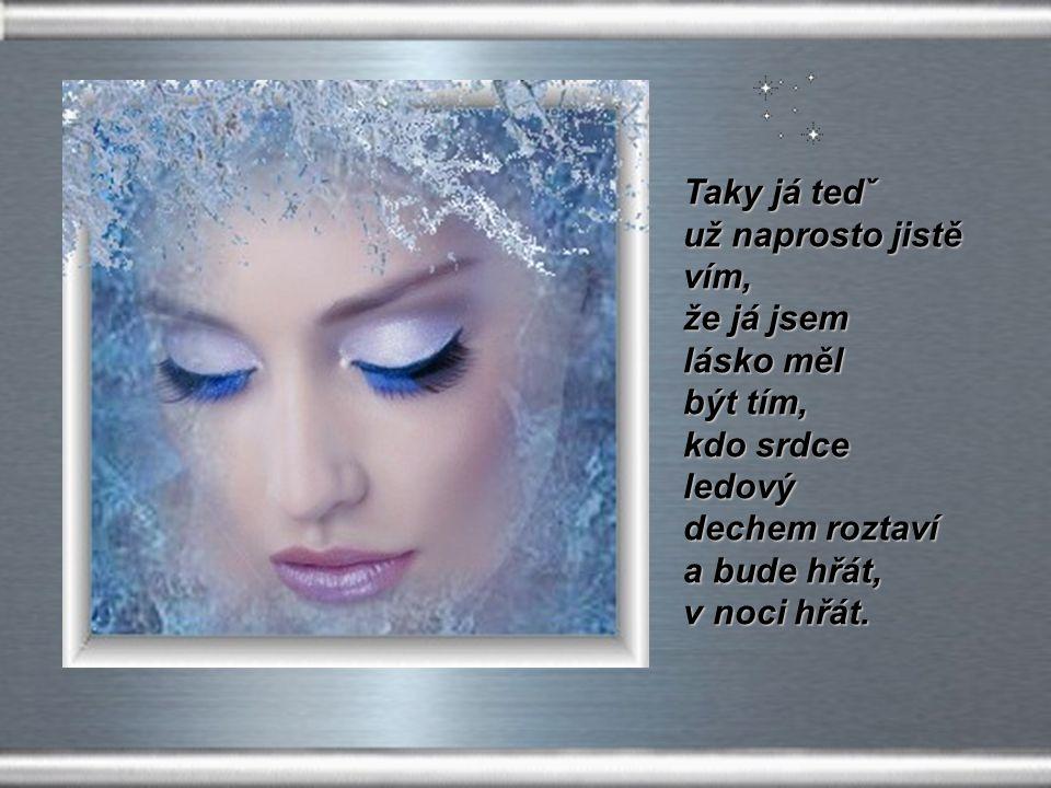 Taky já chci svůj ledový hrad otevřít a tvou lásku si zas k sobě vzít, hradby ledový láskou povolí,