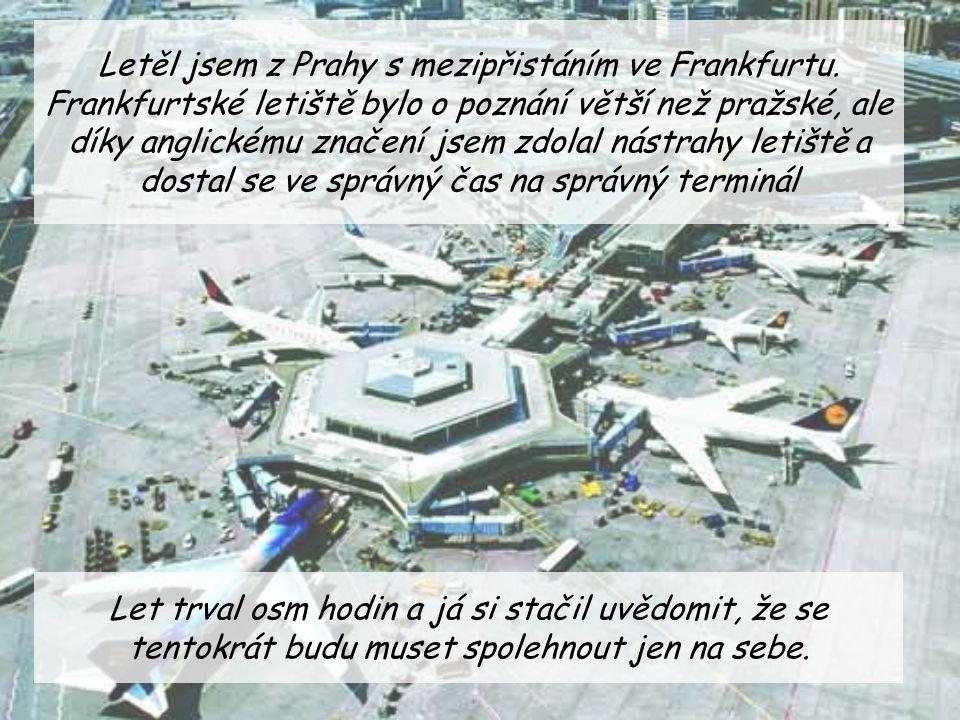 Letěl jsem z Prahy s mezipřistáním ve Frankfurtu. Frankfurtské letiště bylo o poznání větší než pražské, ale díky anglickému značení jsem zdolal nástr