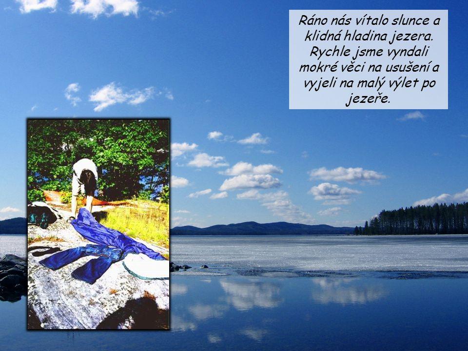 Ráno nás vítalo slunce a klidná hladina jezera. Rychle jsme vyndali mokré věci na usušení a vyjeli na malý výlet po jezeře.