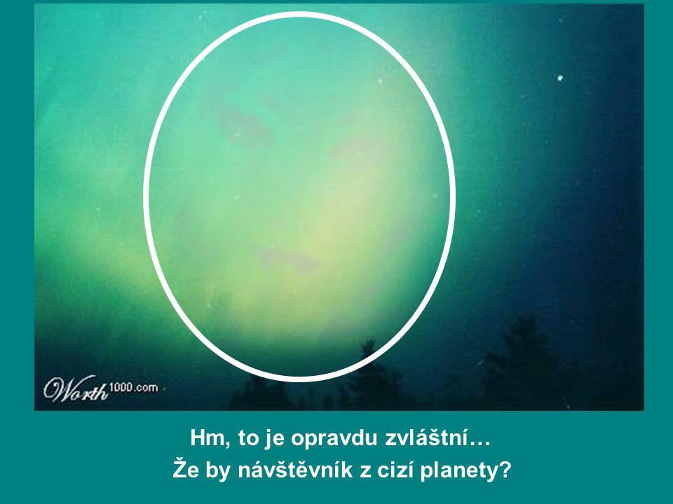 Hm, to je opravdu zvláštní… Že by návštěvník z cizí planety