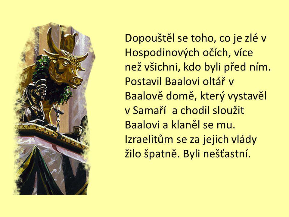 Vzal si za ženu Jezábelu, dceru Etbaala, krále Sidóňanů V třicátém osmém roce vlády judského krále Ásy se stal králem nad Izraelem Achab, syn Omrího.