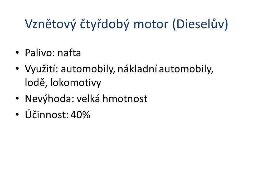 Vznětový čtyřdobý motor (Dieselův) Palivo: nafta Využití: automobily, nákladní automobily, lodě, lokomotivy Nevýhoda: velká hmotnost Účinnost: 40%