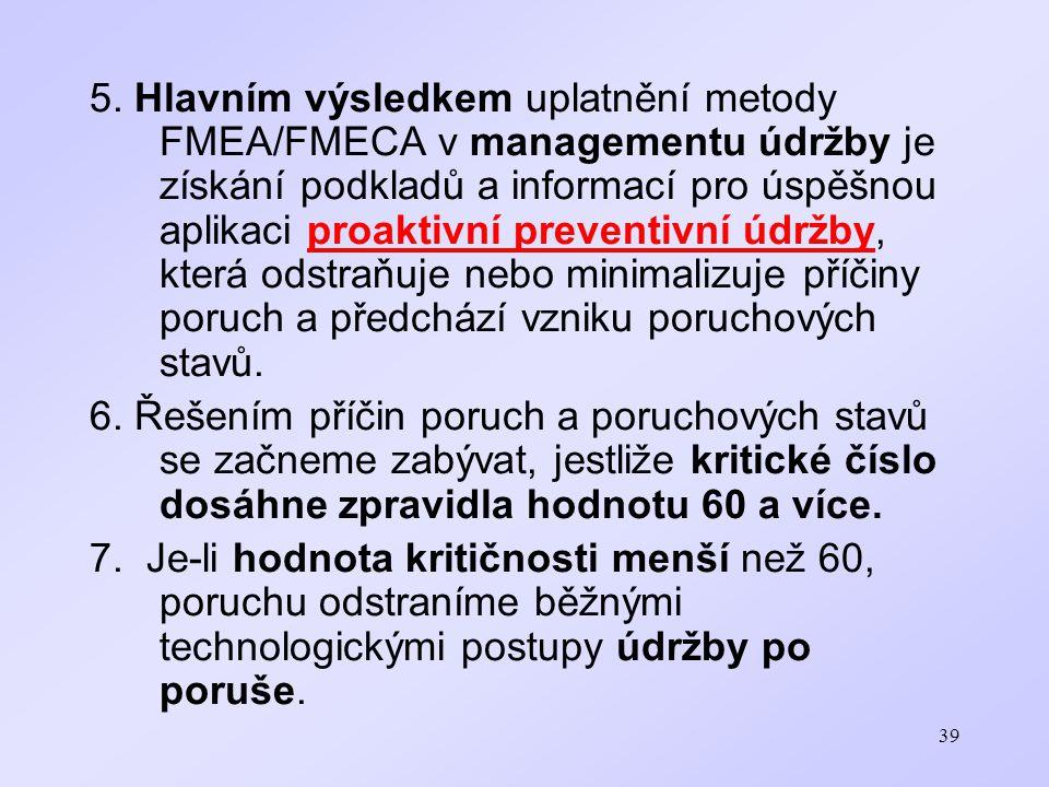 39 5. Hlavním výsledkem uplatnění metody FMEA/FMECA v managementu údržby je získání podkladů a informací pro úspěšnou aplikaci proaktivní preventivní