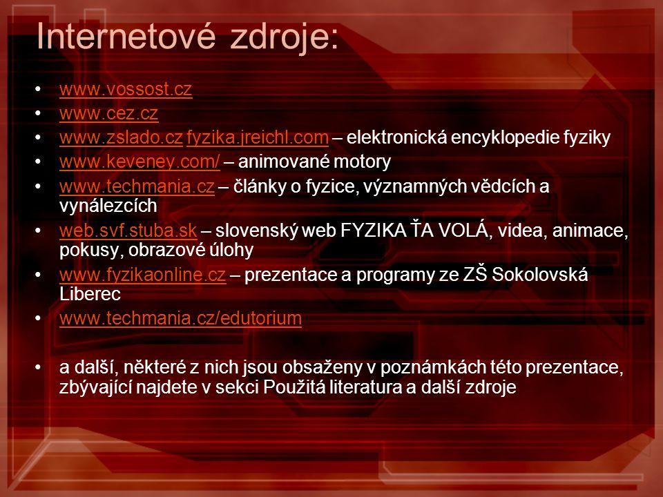 Internetové zdroje: www.vossost.cz www.cez.cz www.zslado.cz fyzika.jreichl.com – elektronická encyklopedie fyzikywww.zslado.czfyzika.jreichl.com www.keveney.com/ – animované motorywww.keveney.com/ www.techmania.cz – články o fyzice, významných vědcích a vynálezcíchwww.techmania.cz web.svf.stuba.sk – slovenský web FYZIKA ŤA VOLÁ, videa, animace, pokusy, obrazové úlohyweb.svf.stuba.sk www.fyzikaonline.cz – prezentace a programy ze ZŠ Sokolovská Liberecwww.fyzikaonline.cz www.techmania.cz/edutorium a další, některé z nich jsou obsaženy v poznámkách této prezentace, zbývající najdete v sekci Použitá literatura a další zdroje