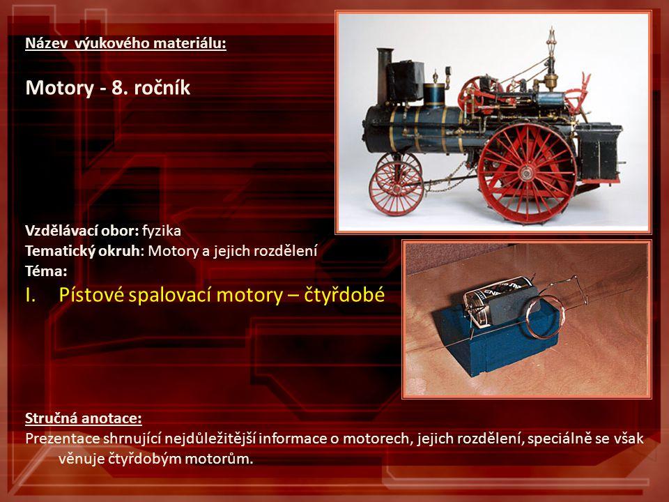 Název výukového materiálu: Motory - 8. ročník Vzdělávací obor: fyzika Tematický okruh: Motory a jejich rozdělení Téma: I.Pístové spalovací motory – čt