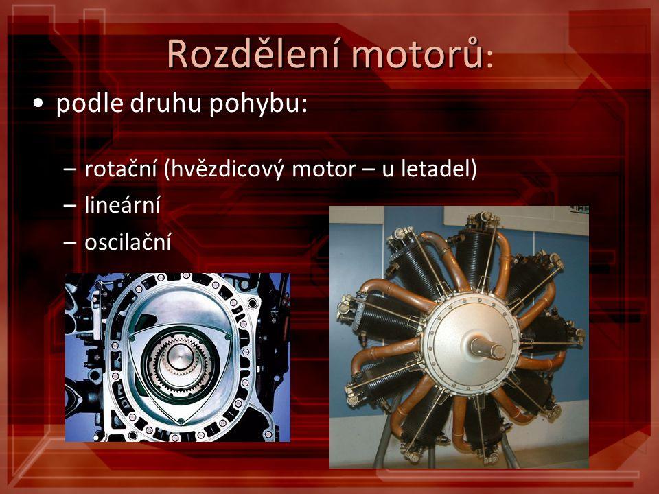 Rozdělení motorů Rozdělení motorů : podle druhu pohybu: –rotační (hvězdicový motor – u letadel) –lineární –oscilační