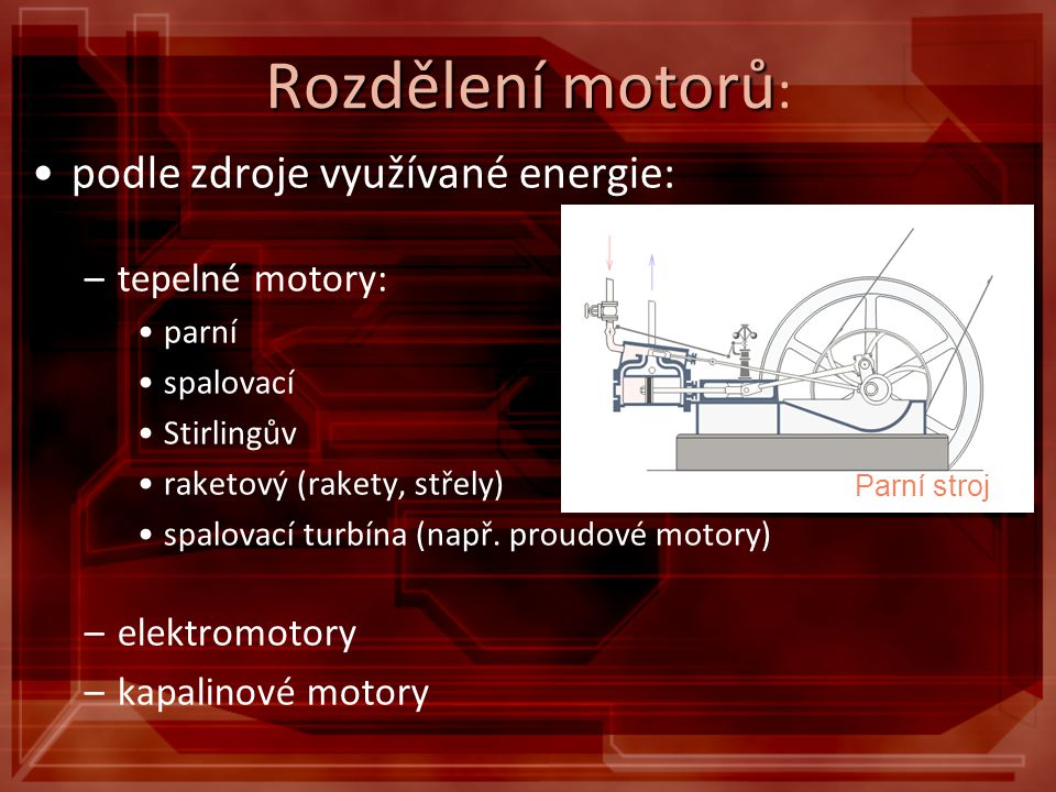 Rozdělení motorů Rozdělení motorů : podle zdroje využívané energie: –tepelné motory: parní spalovací Stirlingův raketový (rakety, střely) spalovací tu
