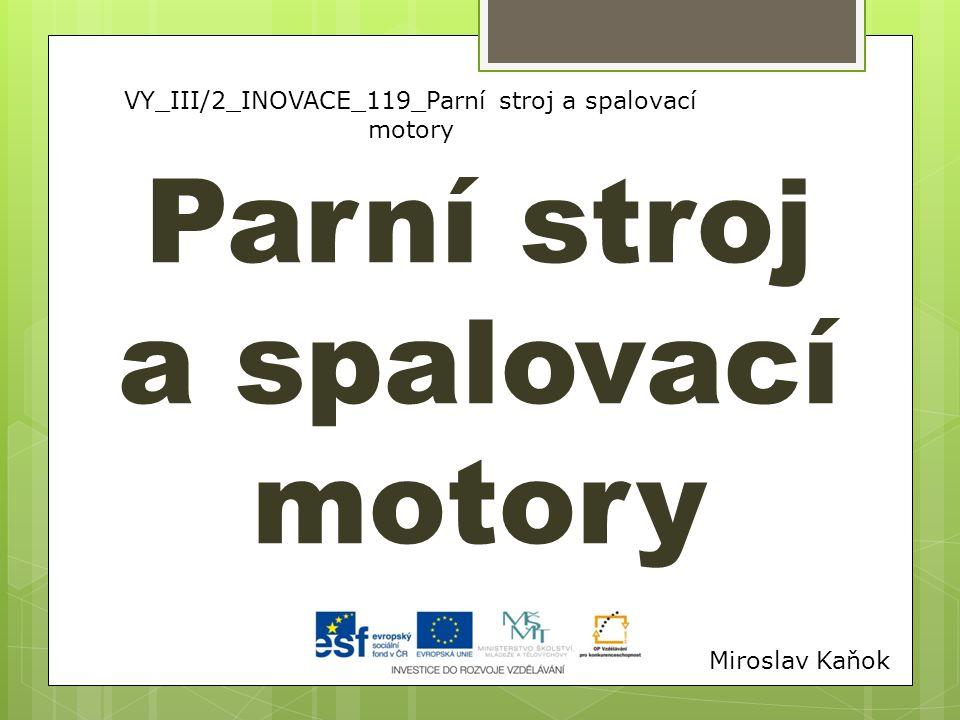 VY_III/2_INOVACE_119_Parní stroj a spalovací motory Parní stroj a spalovací motory Miroslav Kaňok