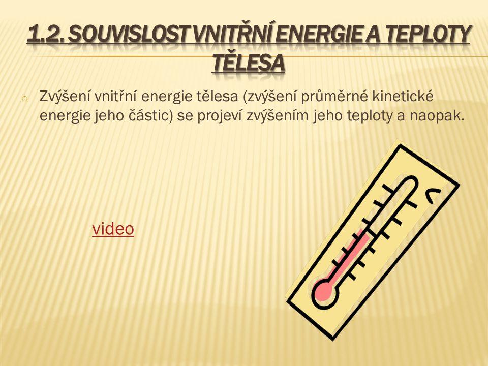 o Zvýšení vnitřní energie tělesa (zvýšení průměrné kinetické energie jeho částic) se projeví zvýšením jeho teploty a naopak. video