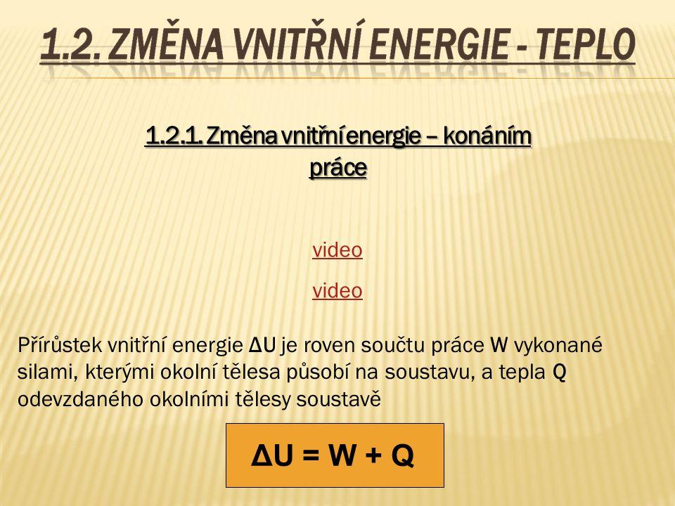 1.2.1. Změna vnitřní energie – konáním práce video Přírůstek vnitřní energie ΔU je roven součtu práce W vykonané silami, kterými okolní tělesa působí