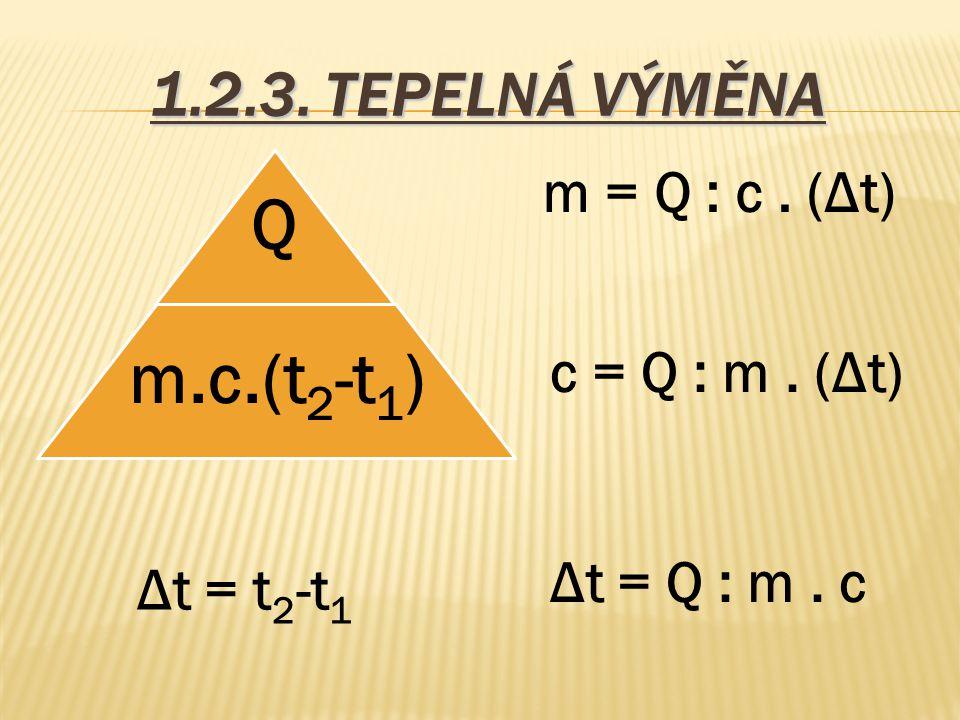 1.2.3. TEPELNÁ VÝMĚNA Q m.c.(t2-t1) m = Q : c. (Δt) c = Q : m. (Δt) Δt = Q : m. c Δt = t 2 -t 1