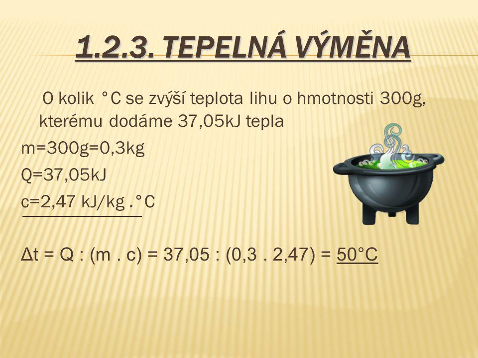 1.2.3. TEPELNÁ VÝMĚNA O kolik °C se zvýší teplota lihu o hmotnosti 300g, kterému dodáme 37,05kJ tepla m=300g=0,3kg Q=37,05kJ c=2,47 kJ/kg.°C Δt = Q :