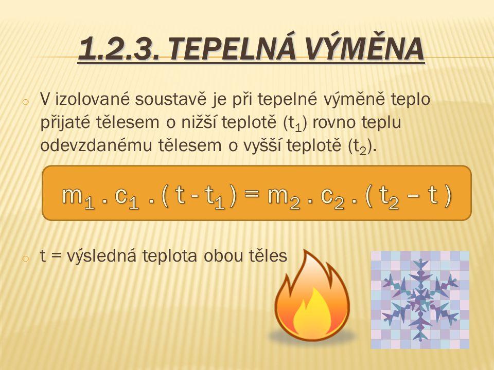 1.2.3. TEPELNÁ VÝMĚNA o V izolované soustavě je při tepelné výměně teplo přijaté tělesem o nižší teplotě (t 1 ) rovno teplu odevzdanému tělesem o vyšš