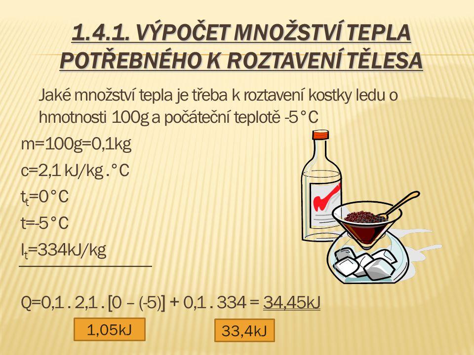 1.4.1. VÝPOČET MNOŽSTVÍ TEPLA POTŘEBNÉHO K ROZTAVENÍ TĚLESA Jaké množství tepla je třeba k roztavení kostky ledu o hmotnosti 100g a počáteční teplotě