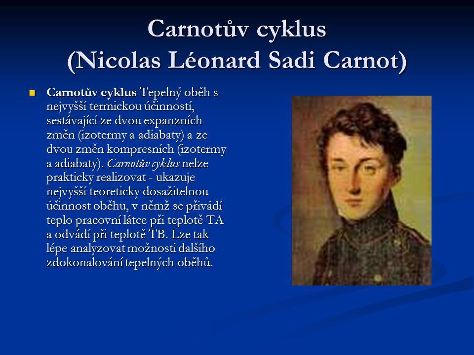 Carnotův cyklus (Nicolas Léonard Sadi Carnot) Carnotův cyklus Tepelný oběh s nejvyšší termickou účinností, sestávající ze dvou expanzních změn (izotermy a adiabaty) a ze dvou změn kompresních (izotermy a adiabaty).