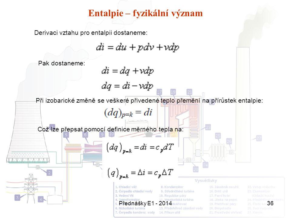 Přednášky E1 - 201436 Entalpie – fyzikální význam Derivaci vztahu pro entalpii dostaneme: Pak dostaneme: Při izobarické změně se veškeré přivedené tep