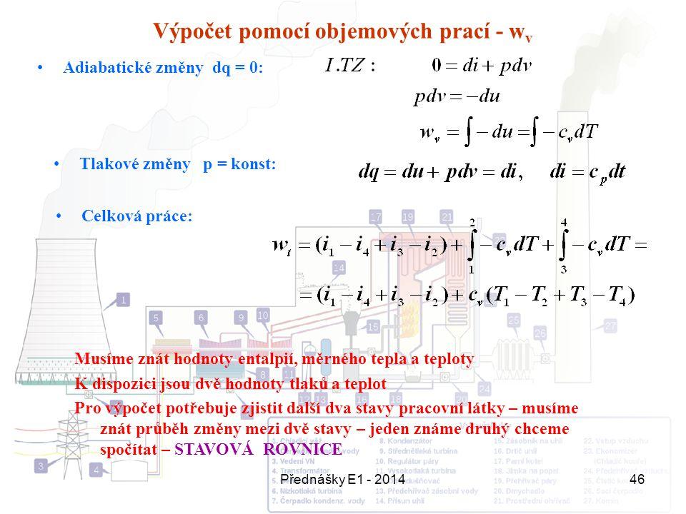 Přednášky E1 - 201446 Výpočet pomocí objemových prací - w v Adiabatické změny dq = 0: Celková práce: Tlakové změny p = konst: Musíme znát hodnoty enta
