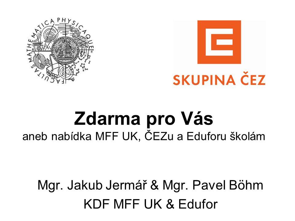 Zdarma pro Vás aneb nabídka MFF UK, ČEZu a Eduforu školám Mgr. Jakub Jermář & Mgr. Pavel Böhm KDF MFF UK & Edufor