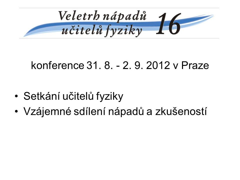 konference 31. 8. - 2. 9. 2012 v Praze Setkání učitelů fyziky Vzájemné sdílení nápadů a zkušeností