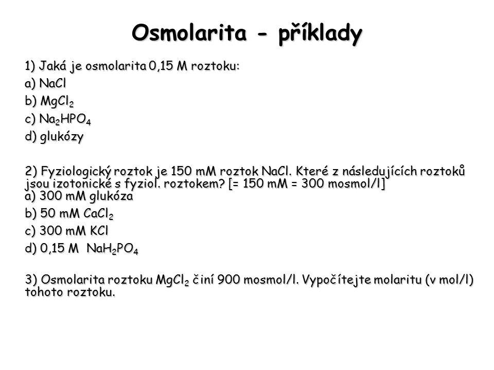 Osmolarita - příklady 1) Jaká je osmolarita 0,15 M roztoku: a) NaCl b) MgCl 2 c) Na 2 HPO 4 d) glukózy 2) Fyziologický roztok je 150 mM roztok NaCl. K