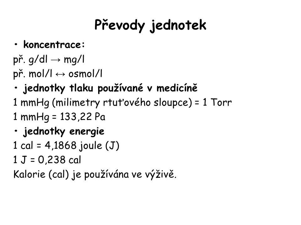 Převody jednotek koncentrace: př. g/dl → mg/l př. mol/l ↔ osmol/l jednotky tlaku používané v medicíně 1 mmHg (milimetry rtuťového sloupce) = 1 Torr 1