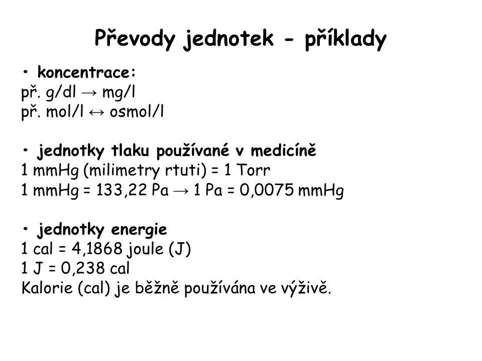 Převody jednotek - příklady koncentrace: př. g/dl → mg/l př. mol/l ↔ osmol/l jednotky tlaku používané v medicíně 1 mmHg (milimetry rtuti) = 1 Torr 1 m