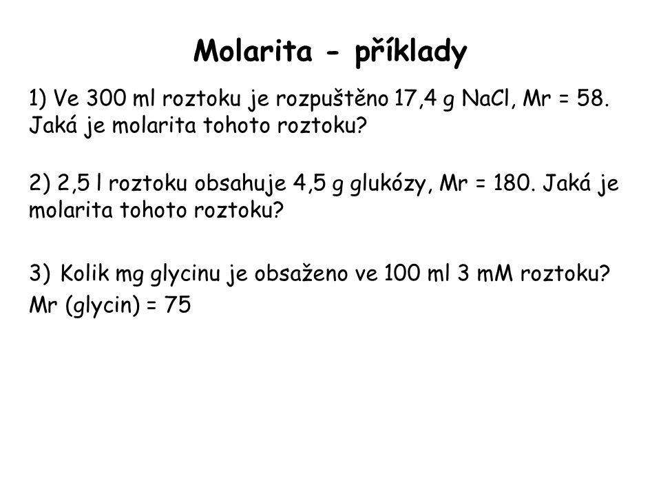 Molarita - příklady 1) Ve 300 ml roztoku je rozpuštěno 17,4 g NaCl, Mr = 58. Jaká je molarita tohoto roztoku? 2) 2,5 l roztoku obsahuje 4,5 g glukózy,