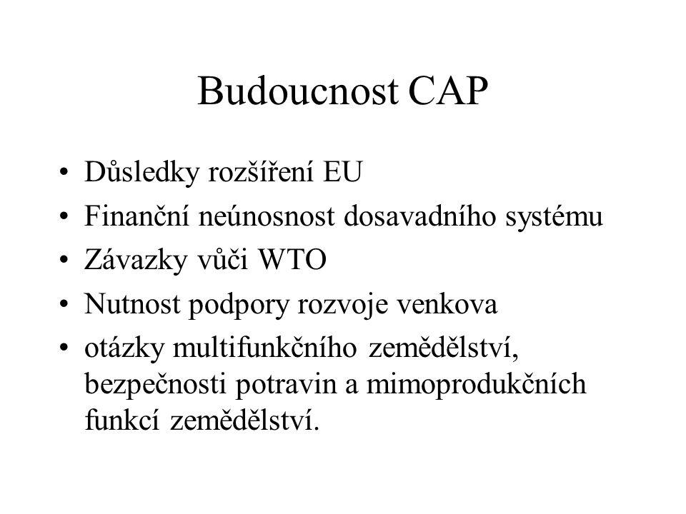 Budoucnost CAP Důsledky rozšíření EU Finanční neúnosnost dosavadního systému Závazky vůči WTO Nutnost podpory rozvoje venkova otázky multifunkčního zemědělství, bezpečnosti potravin a mimoprodukčních funkcí zemědělství.