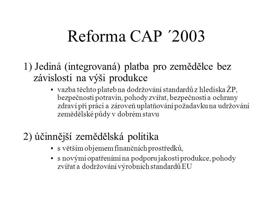 Reforma CAP ´2003 1) Jediná (integrovaná) platba pro zemědělce bez závislosti na výši produkce vazba těchto plateb na dodržování standardů z hlediska ŽP, bezpečnosti potravin, pohody zvířat, bezpečnosti a ochrany zdraví při práci a zároveň uplatňování požadavku na udržování zemědělské půdy v dobrém stavu 2) účinnější zemědělská politika s větším objemem finančních prostředků, s novými opatřeními na podporu jakosti produkce, pohody zvířat a dodržování výrobních standardů EU