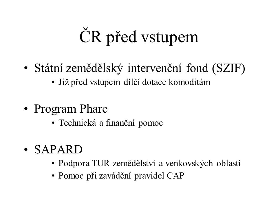 ČR před vstupem Státní zemědělský intervenční fond (SZIF) Již před vstupem dílčí dotace komoditám Program Phare Technická a finanční pomoc SAPARD Podpora TUR zemědělství a venkovských oblastí Pomoc při zavádění pravidel CAP