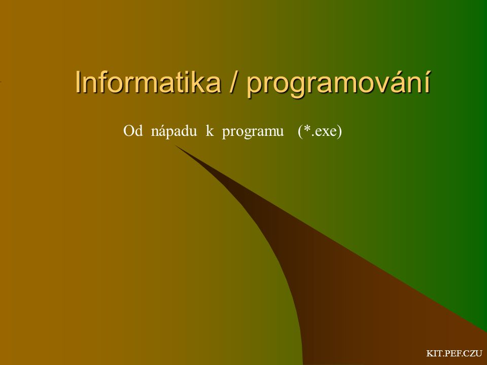 KIT.PEF.CZU Informatika / programování Od nápadu k programu (*.exe)