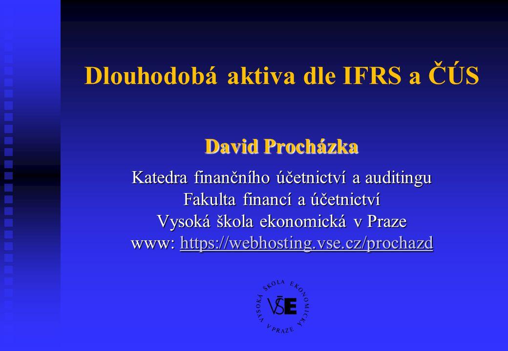 Dlouhodobá aktiva dle IFRS a ČÚS David Procházka Katedra finančního účetnictví a auditingu Fakulta financí a účetnictví Vysoká škola ekonomická v Praz