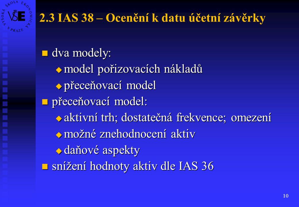 10 2.3 IAS 38 – Ocenění k datu účetní závěrky dva modely: dva modely:  model pořizovacích nákladů  přeceňovací model přeceňovací model: přeceňovací