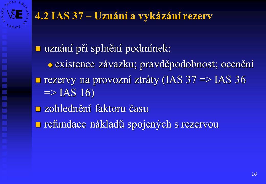 16 4.2 IAS 37 – Uznání a vykázání rezerv uznání při splnění podmínek: uznání při splnění podmínek:  existence závazku; pravděpodobnost; ocenění rezer