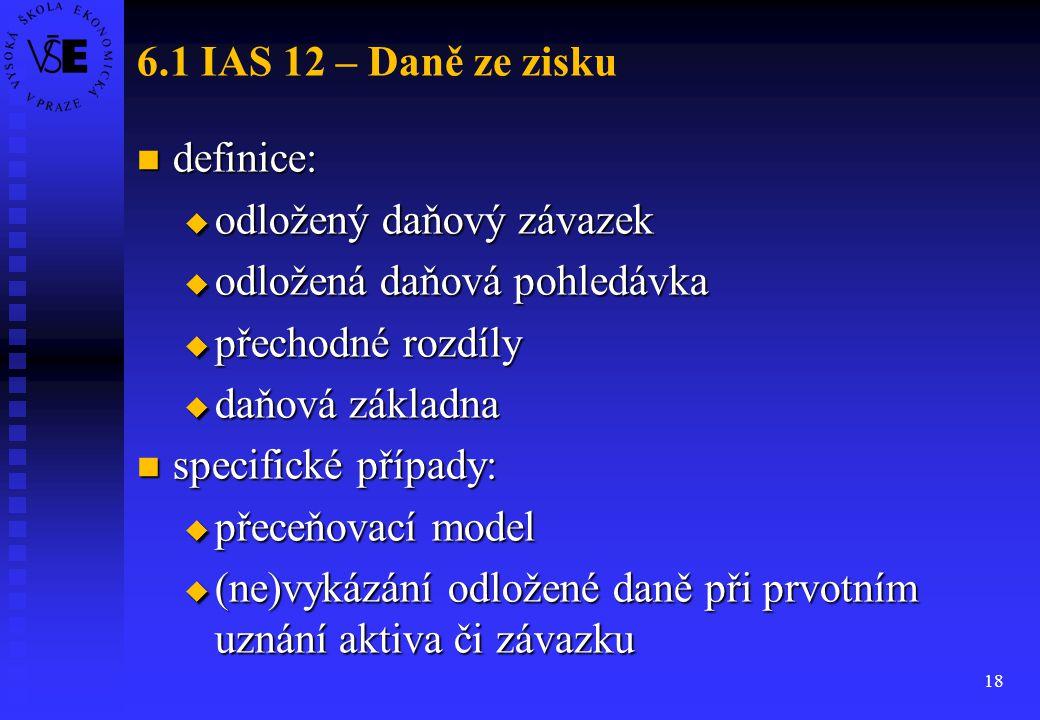 18 6.1 IAS 12 – Daně ze zisku definice: definice:  odložený daňový závazek  odložená daňová pohledávka  přechodné rozdíly  daňová základna specifi