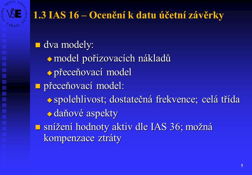 5 1.3 IAS 16 – Ocenění k datu účetní závěrky dva modely: dva modely:  model pořizovacích nákladů  přeceňovací model přeceňovací model: přeceňovací m