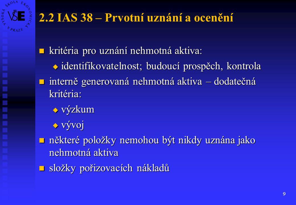 9 2.2 IAS 38 – Prvotní uznání a ocenění kritéria pro uznání nehmotná aktiva: kritéria pro uznání nehmotná aktiva:  identifikovatelnost; budoucí prosp