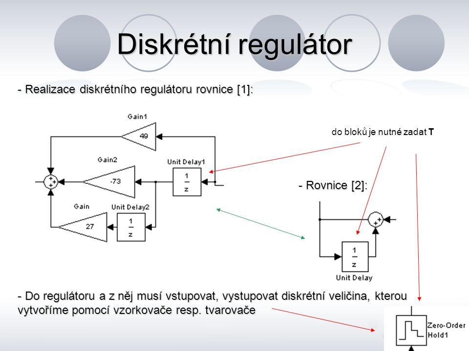 Diskrétní regulátor - Realizace diskrétního regulátoru rovnice [1]: - Rovnice [2]: - Do regulátoru a z něj musí vstupovat, vystupovat diskrétní veliči