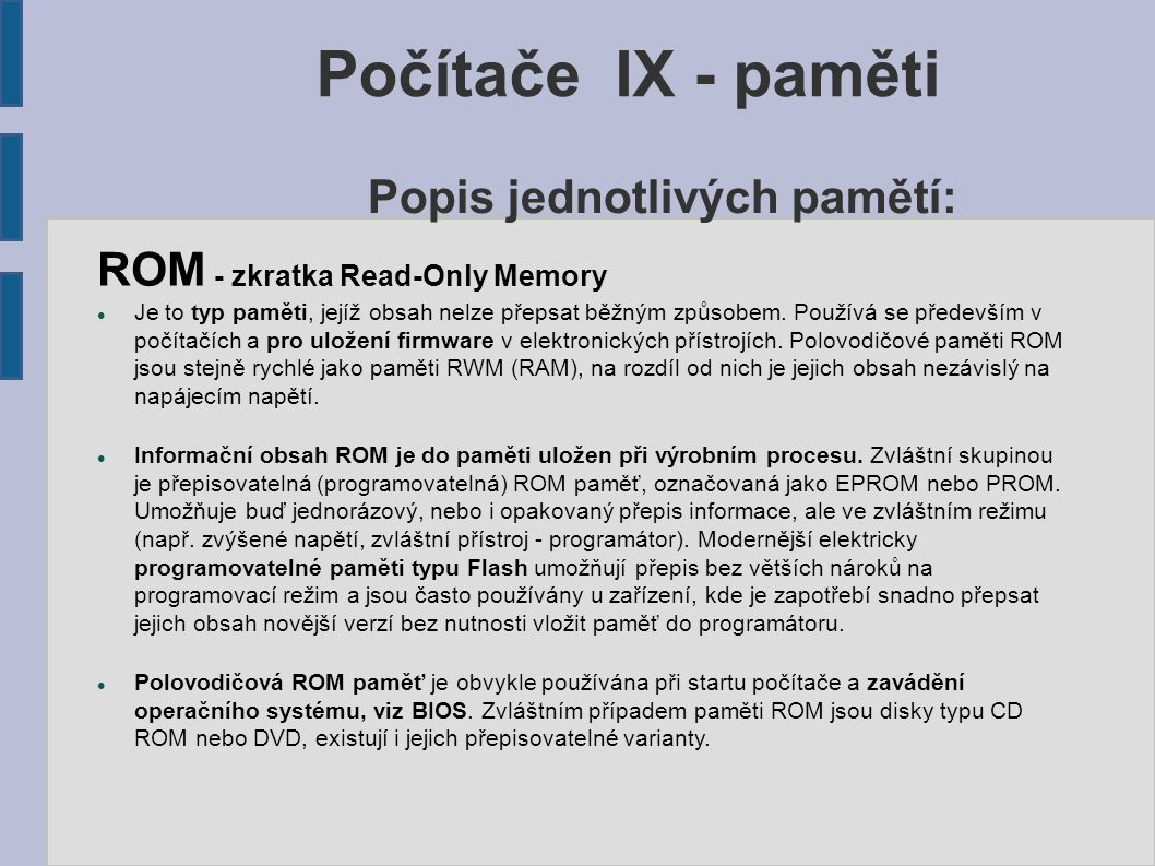 Počítače IX - paměti ROM - zkratka Read-Only Memory Je to typ paměti, jejíž obsah nelze přepsat běžným způsobem. Používá se především v počítačích a p