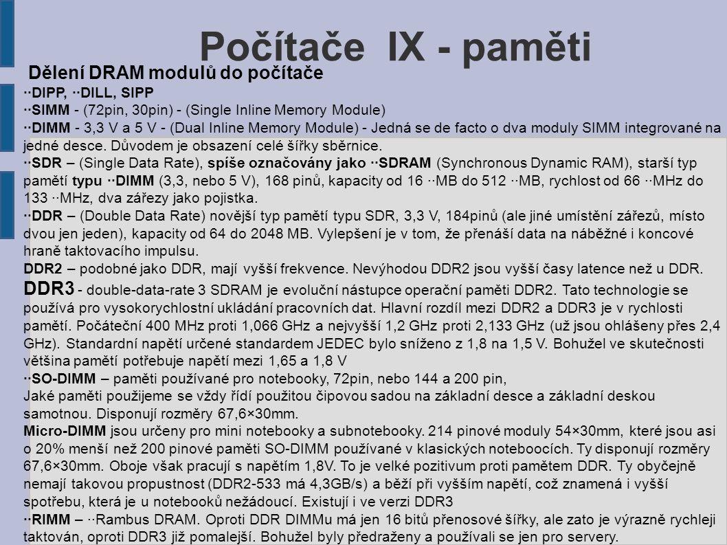 Počítače IX - paměti Dělení DRAM modulů do počítače ··DIPP, ··DILL, SIPP ··SIMM - (72pin, 30pin) - (Single Inline Memory Module) ··DIMM - 3,3 V a 5 V - (Dual Inline Memory Module) - Jedná se de facto o dva moduly SIMM integrované na jedné desce.