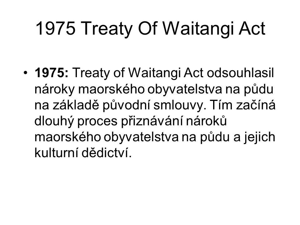 1975 Treaty Of Waitangi Act 1975: Treaty of Waitangi Act odsouhlasil nároky maorského obyvatelstva na půdu na základě původní smlouvy. Tím začíná dlou