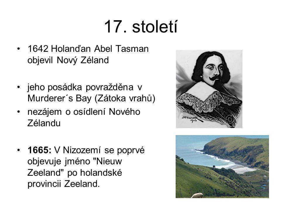 17. století 1642 Holanďan Abel Tasman objevil Nový Zéland jeho posádka povražděna v Murderer´s Bay (Zátoka vrahů) nezájem o osídlení Nového Zélandu 16