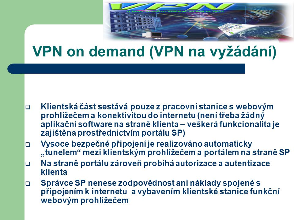 VPN on demand (VPN na vyžádání)  Klientská část sestává pouze z pracovní stanice s webovým prohlížečem a konektivitou do internetu (není třeba žádný