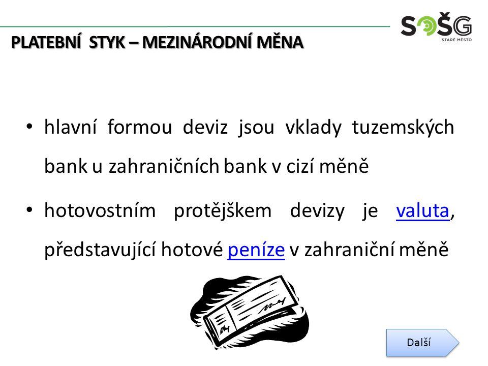 PLATEBNÍ STYK – MEZINÁRODNÍ MĚNA hlavní formou deviz jsou vklady tuzemských bank u zahraničních bank v cizí měně hotovostním protějškem devizy je valuta, představující hotové peníze v zahraniční měněvalutapeníze Další