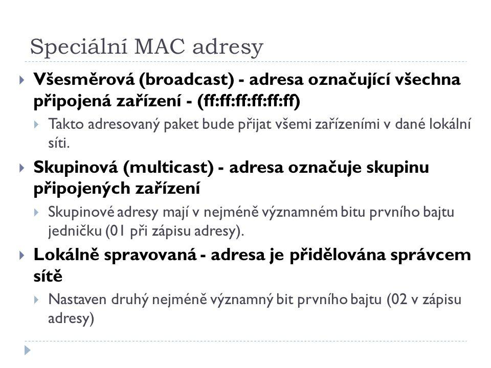 Speciální MAC adresy  Všesměrová (broadcast) - adresa označující všechna připojená zařízení - (ff:ff:ff:ff:ff:ff)  Takto adresovaný paket bude přija