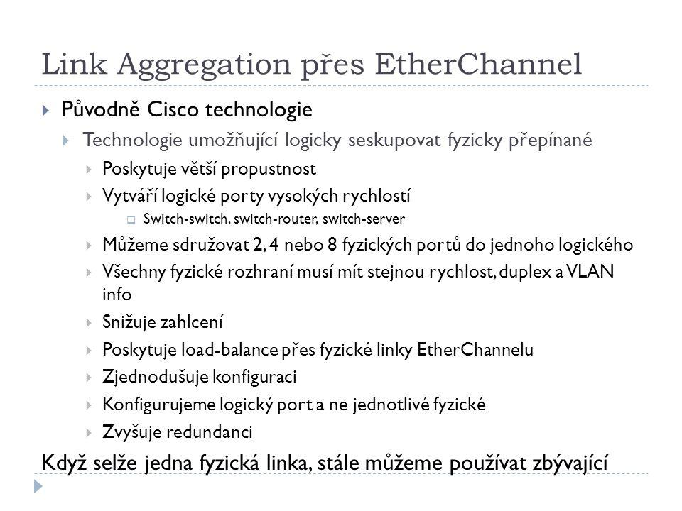 Link Aggregation přes EtherChannel  Původně Cisco technologie  Technologie umožňující logicky seskupovat fyzicky přepínané  Poskytuje větší propust
