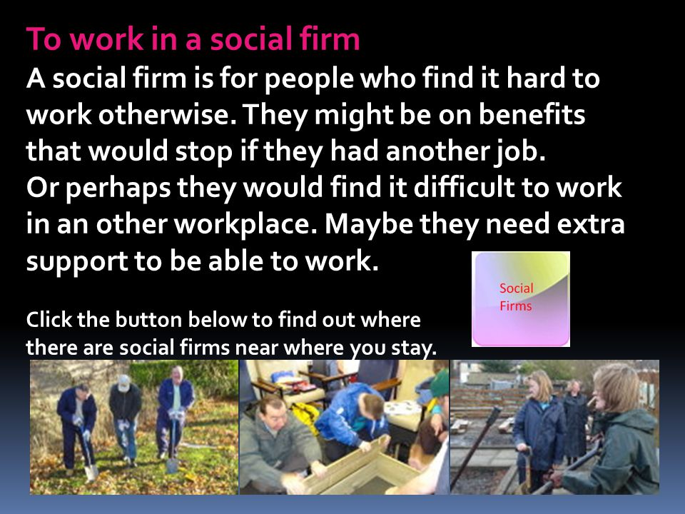 To work in a social firm A social firm is for people who find it hard to work otherwise. They might be on benefits that would stop if they had another