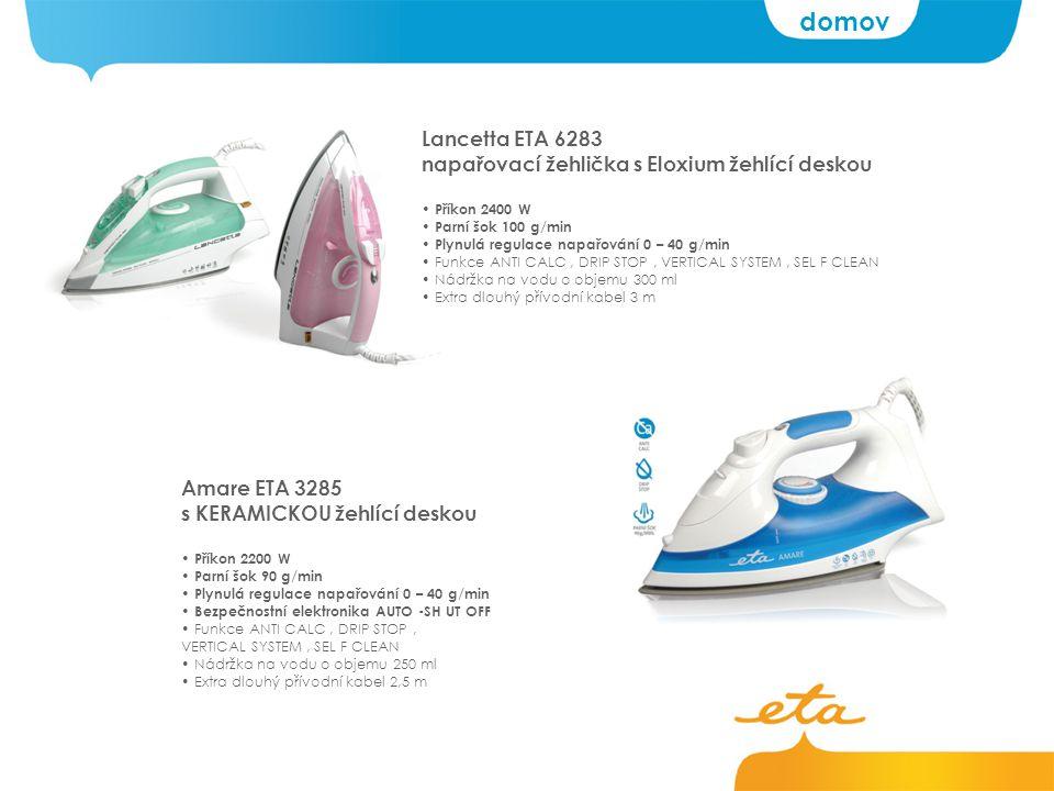 Lancetta ETA 6283 napařovací žehlička s Eloxium žehlící deskou Příkon 2400 W Parní šok 100 g/min Plynulá regulace napařování 0 – 40 g/min Funkce ANTI CALC, DRIP STOP, VERTICAL SYSTEM, SEL F CLEAN Nádržka na vodu o objemu 300 ml Extra dlouhý přívodní kabel 3 m Amare ETA 3285 s KERAMICKOU žehlící deskou Příkon 2200 W Parní šok 90 g/min Plynulá regulace napařování 0 – 40 g/min Bezpečnostní elektronika AUTO -SH UT OFF Funkce ANTI CALC, DRIP STOP, VERTICAL SYSTEM, SEL F CLEAN Nádržka na vodu o objemu 250 ml Extra dlouhý přívodní kabel 2,5 m domov