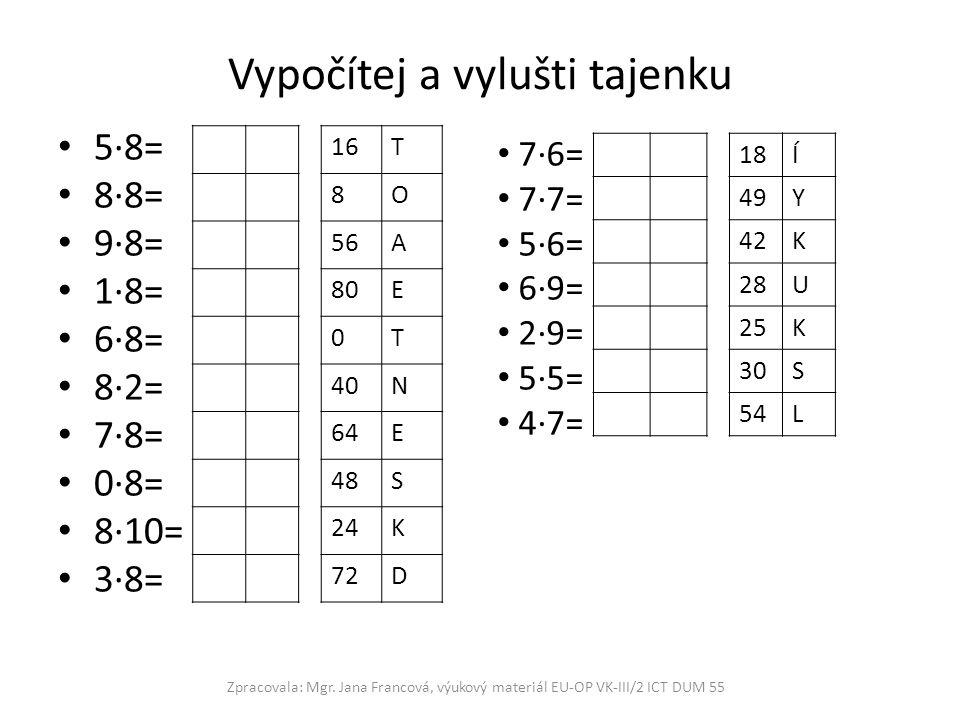 Vypočítej a vylušti tajenku 5·8= 8·8= 9·8= 1·8= 6·8= 8·2= 7·8= 0·8= 8·10= 3·8= Zpracovala: Mgr. Jana Francová, výukový materiál EU-OP VK-III/2 ICT DUM