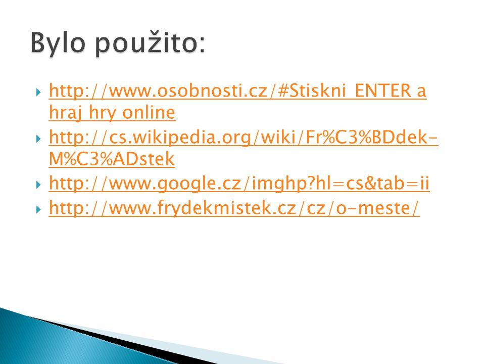  http://www.osobnosti.cz/#Stiskni ENTER a hraj hry online http://www.osobnosti.cz/#Stiskni ENTER a hraj hry online  http://cs.wikipedia.org/wiki/Fr%C3%BDdek- M%C3%ADstek http://cs.wikipedia.org/wiki/Fr%C3%BDdek- M%C3%ADstek  http://www.google.cz/imghp hl=cs&tab=ii http://www.google.cz/imghp hl=cs&tab=ii  http://www.frydekmistek.cz/cz/o-meste/ http://www.frydekmistek.cz/cz/o-meste/